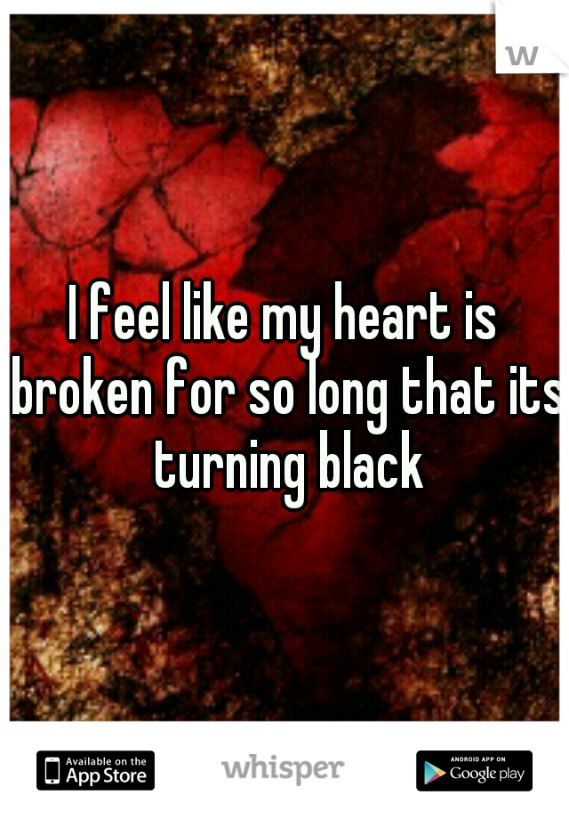 I feel like my heart is broken for so long that its turning black