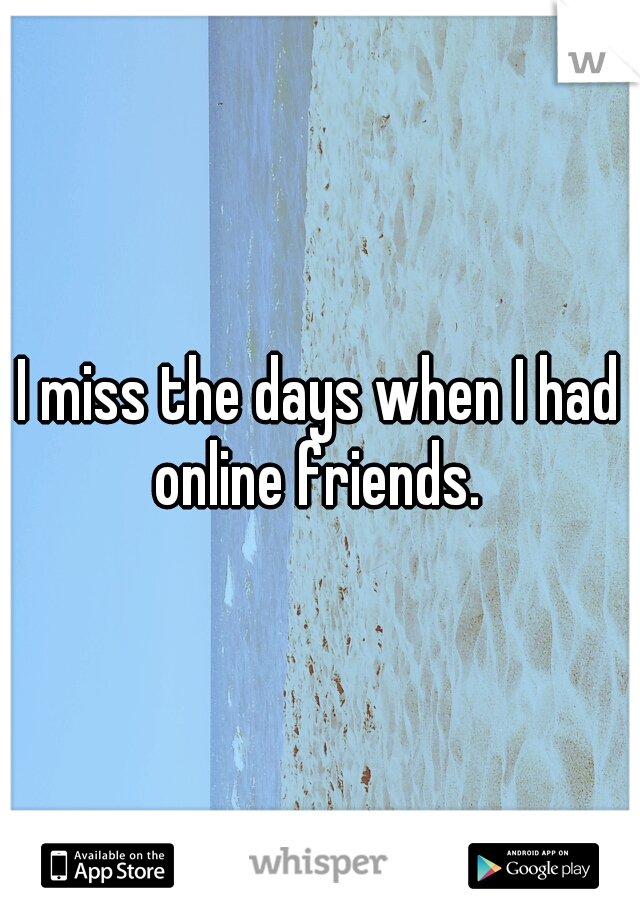 I miss the days when I had online friends.