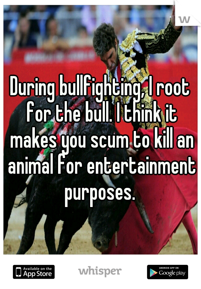 During bullfighting, I root for the bull. I think it makes you scum to kill an animal for entertainment purposes.