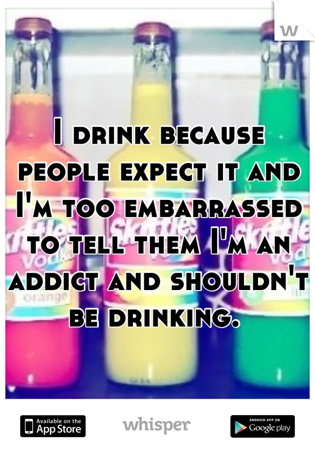 I drink because people expect it and I'm too embarrassed to tell them I'm an addict and shouldn't be drinking.