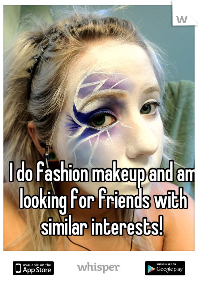 I do fashion makeup and am looking for friends with similar interests!