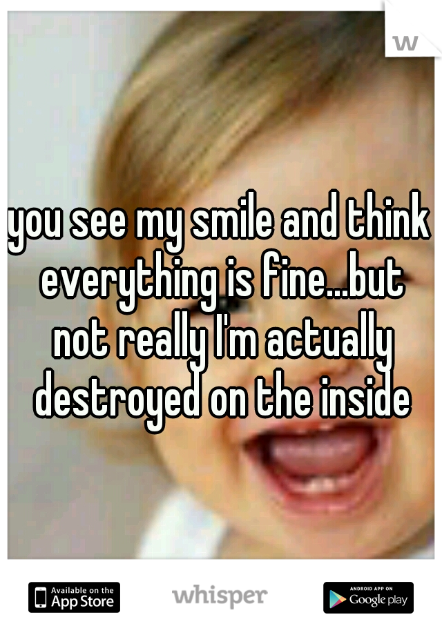you see my smile and think everything is fine...but not really I'm actually destroyed on the inside