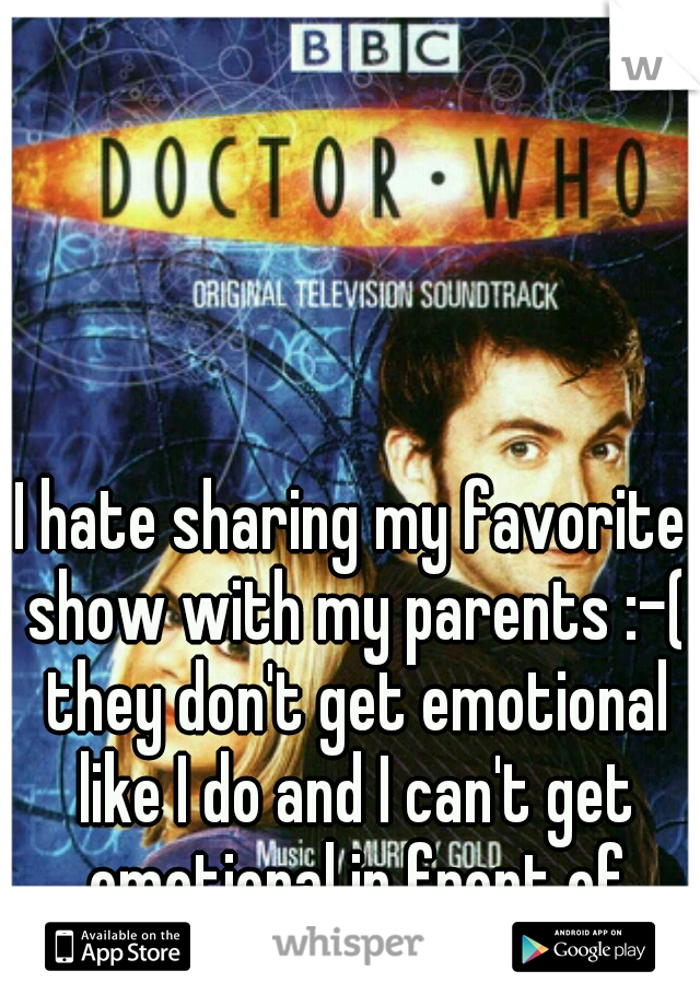 I hate sharing my favorite show with my parents :-( they don't get emotional like I do and I can't get emotional in front of them.