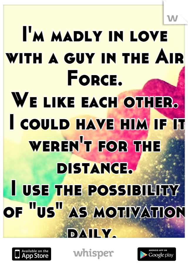 "I'm madly in love with a guy in the Air Force. We like each other.   I could have him if it weren't for the distance. I use the possibility of ""us"" as motivation daily."