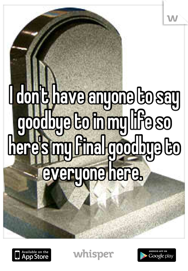 I don't have anyone to say goodbye to in my life so here's my final goodbye to everyone here.