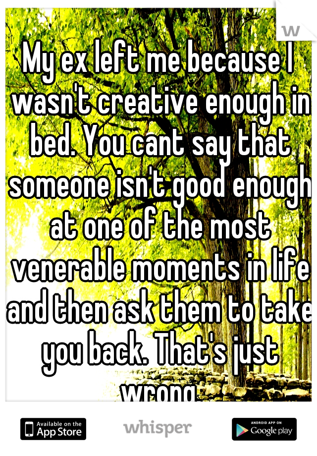 My ex left me because I wasn't creative enough in bed. You cant say that someone isn't good enough at one of the most venerable moments in life and then ask them to take you back. That's just wrong.