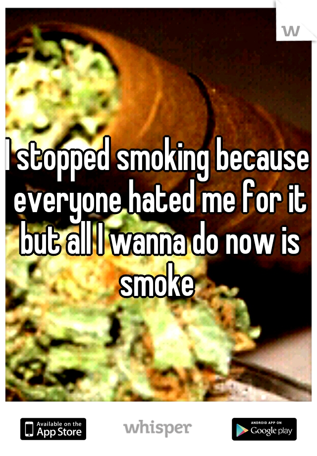 I stopped smoking because everyone hated me for it but all I wanna do now is smoke