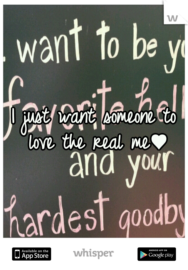I just want someone to love the real me♥