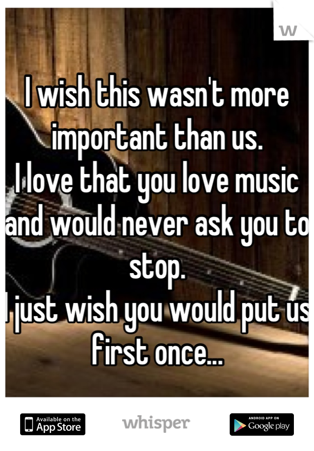 I wish this wasn't more important than us. I love that you love music and would never ask you to stop. I just wish you would put us first once...