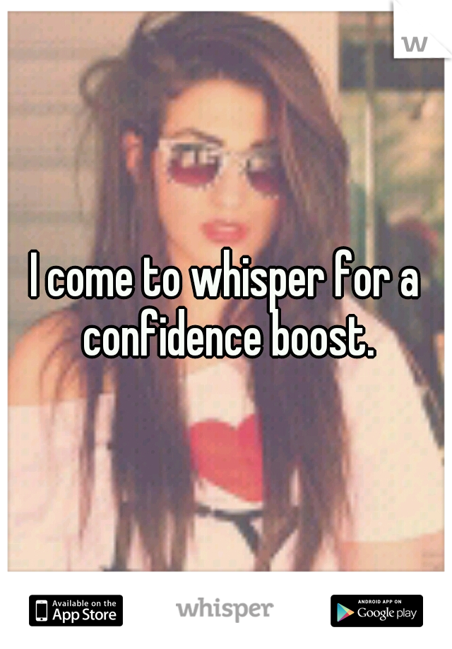 I come to whisper for a confidence boost.