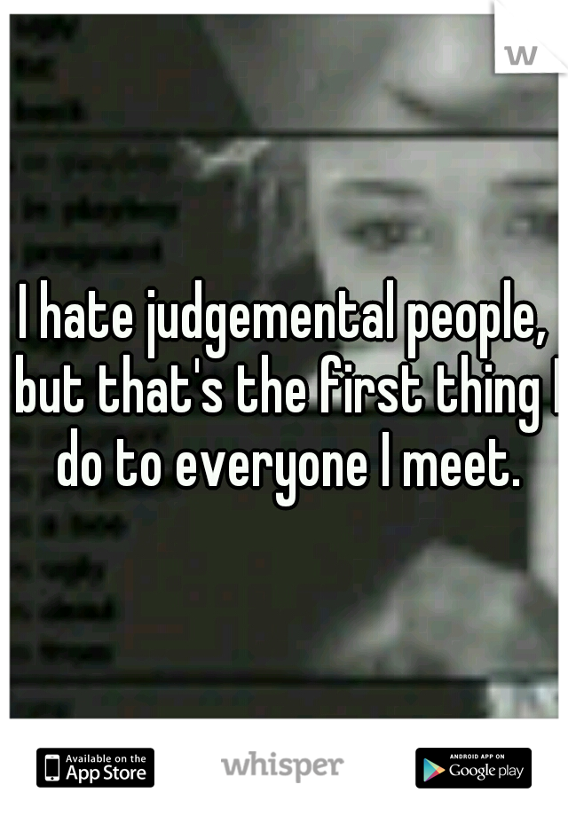 I hate judgemental people, but that's the first thing I do to everyone I meet.
