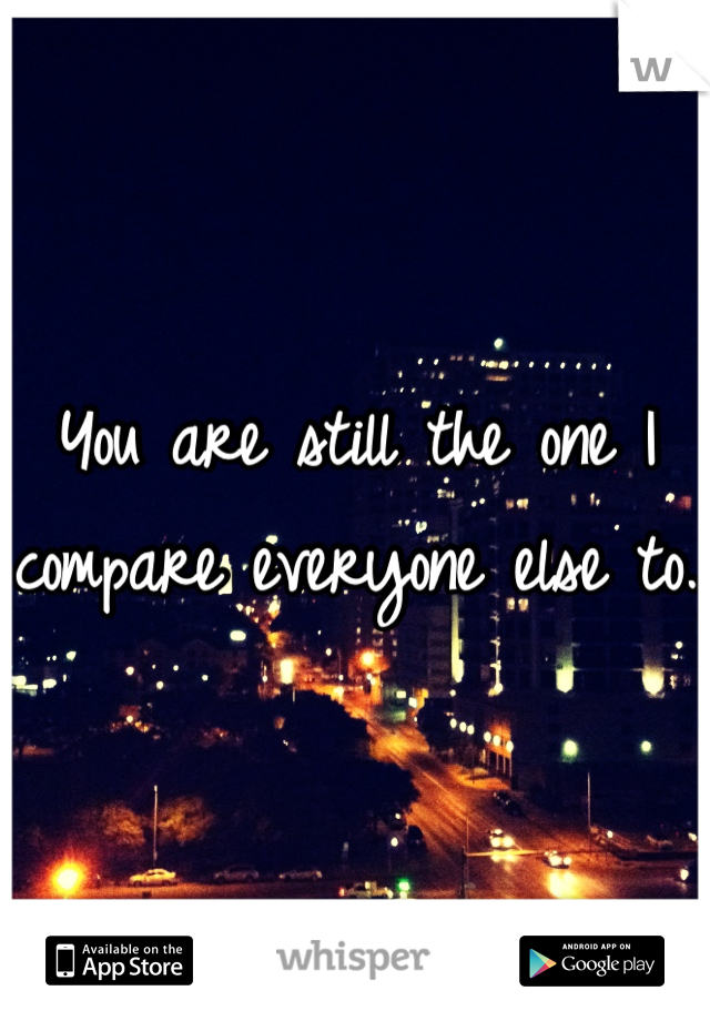 You are still the one I compare everyone else to.
