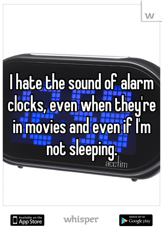 I hate the sound of alarm clocks, even when they're in movies and even if I'm not sleeping.