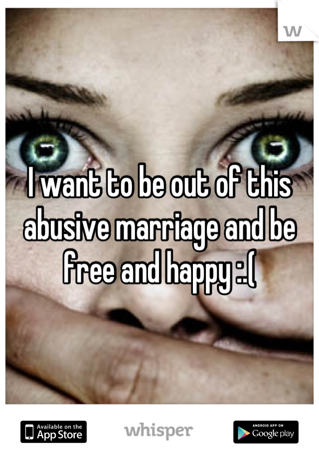 I want to be out of this abusive marriage and be free and happy :.(