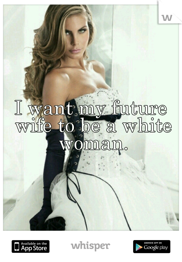 I want my future wife to be a white woman.