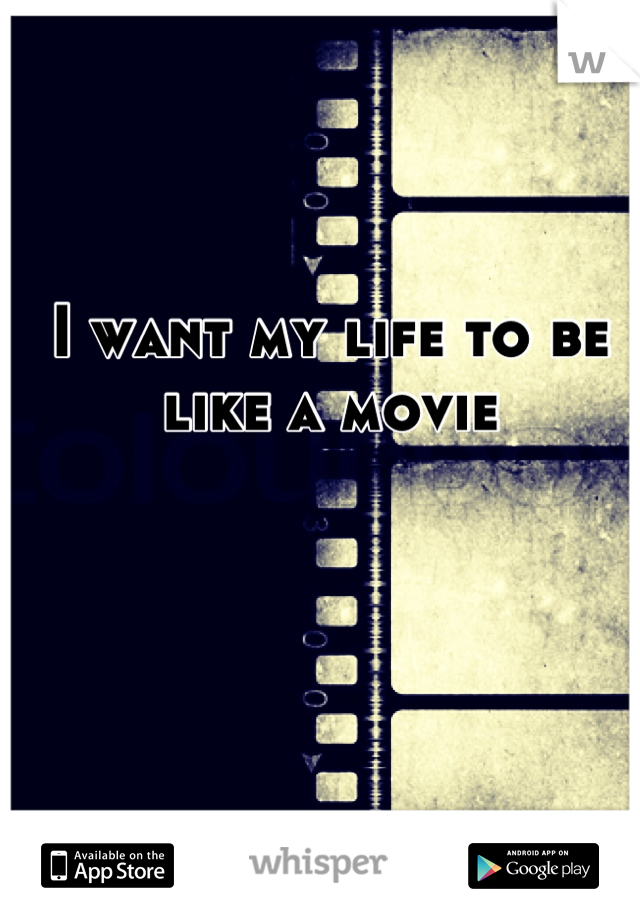 I want my life to be like a movie