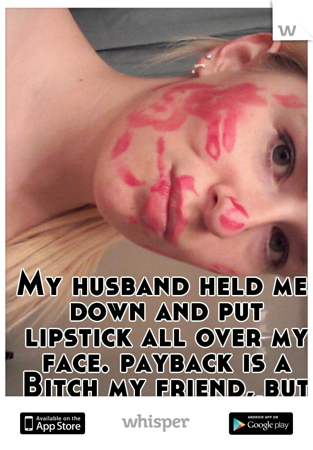 My husband held me down and put lipstick all over my face. payback is a Bitch my friend, but well played ;)