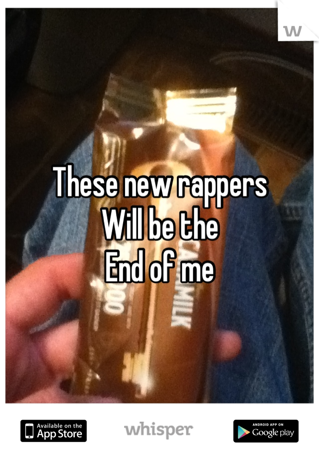 These new rappers  Will be the End of me
