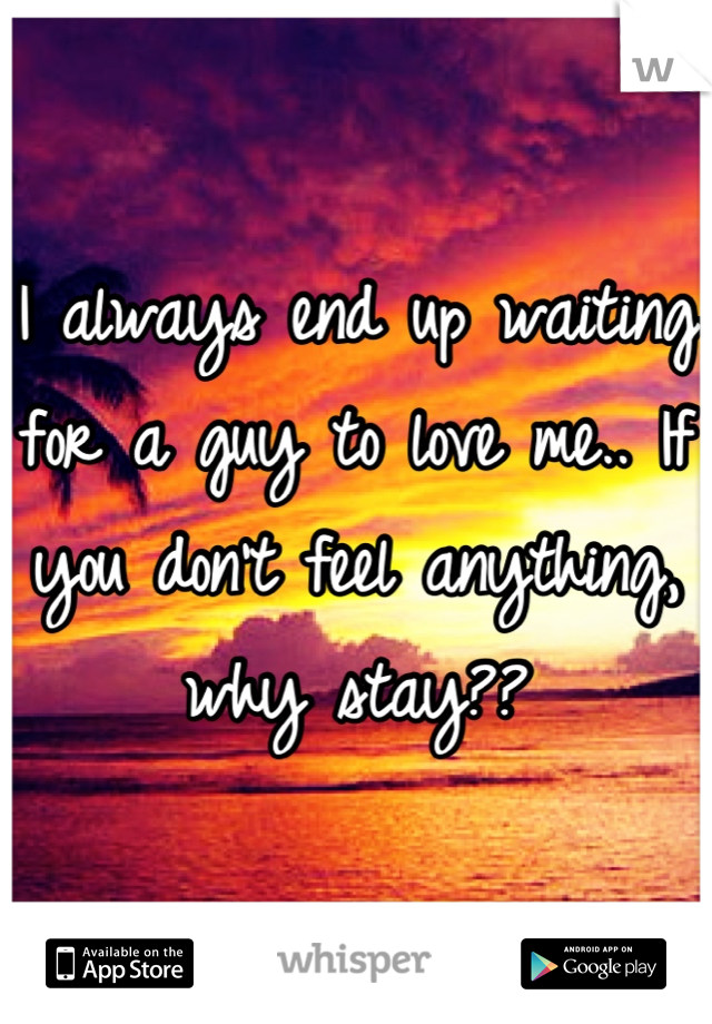 I always end up waiting for a guy to love me.. If you don't feel anything, why stay??