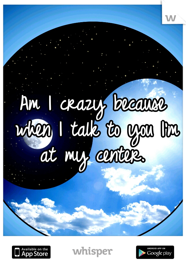 Am I crazy because when I talk to you I'm at my center.