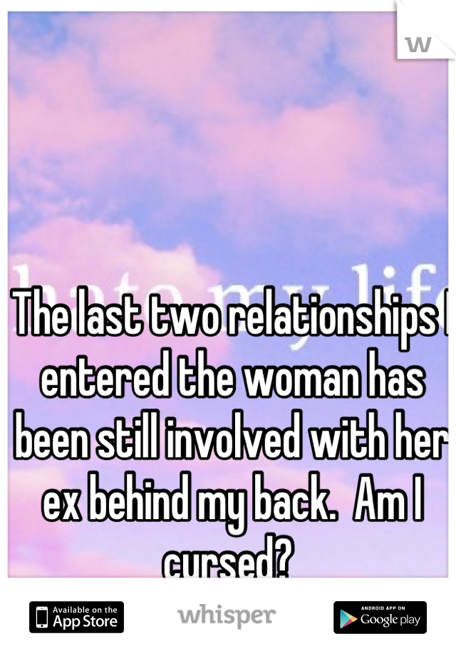 The last two relationships I entered the woman has been still involved with her ex behind my back.  Am I cursed?