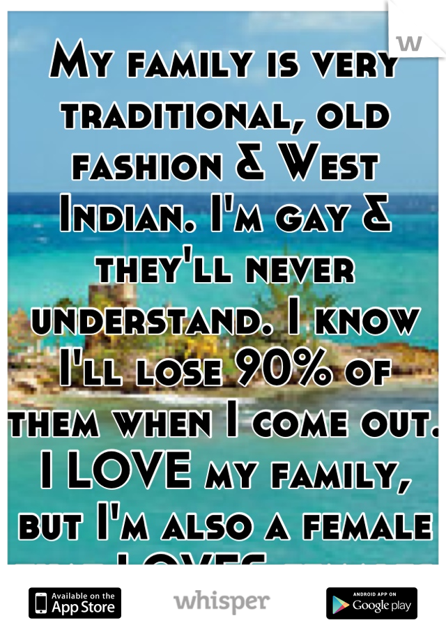 My family is very traditional, old fashion & West Indian. I'm gay & they'll never understand. I know I'll lose 90% of them when I come out. I LOVE my family, but I'm also a female that LOVES females