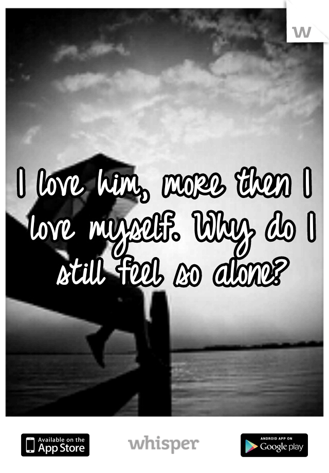 I love him, more then I love myself. Why do I still feel so alone?