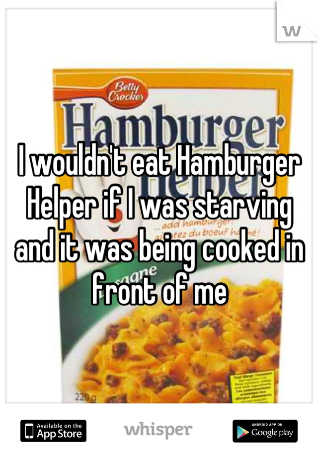 I wouldn't eat Hamburger Helper if I was starving and it was being cooked in front of me