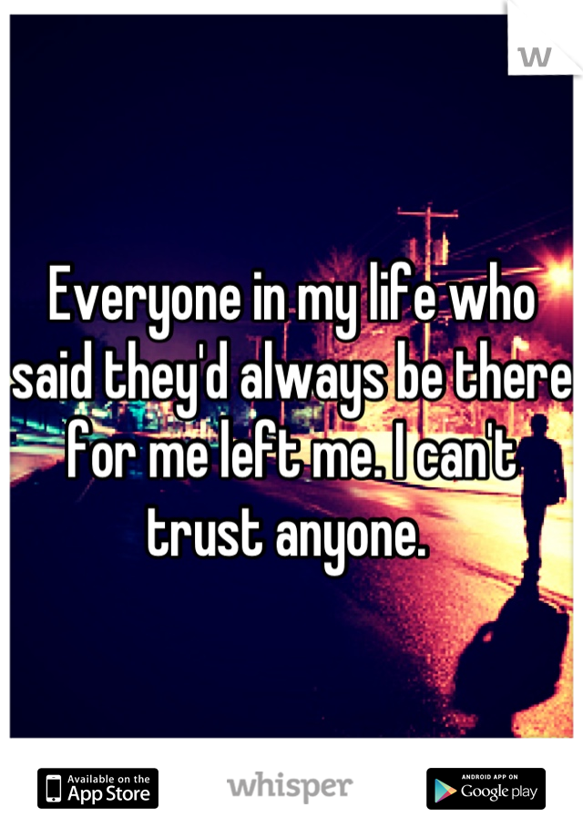 Everyone in my life who said they'd always be there for me left me. I can't trust anyone.