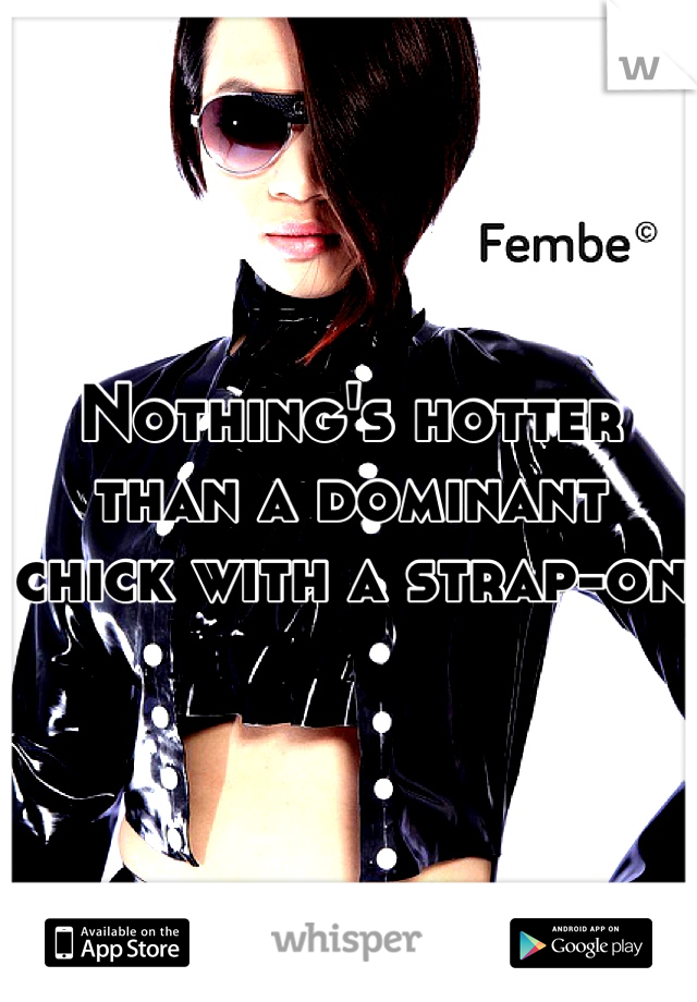 Nothing's hotter than a dominant chick with a strap-on