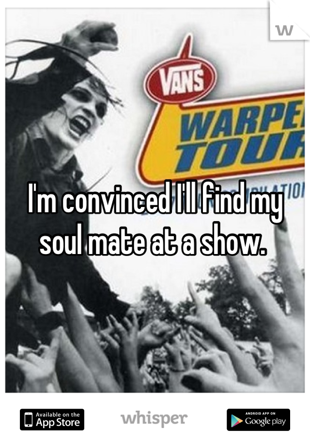 I'm convinced I'll find my soul mate at a show.