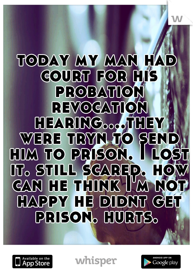 today my man had court for his probation revocation hearing....they were tryn to send him to prison. I lost it. still scared. how can he think I'm not happy he didnt get prison. hurts.