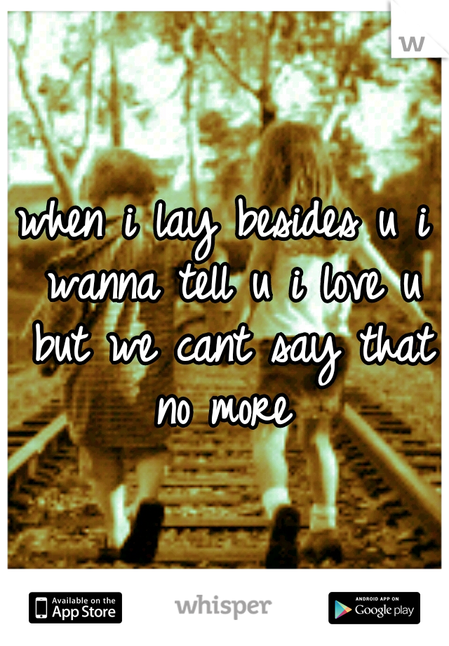 when i lay besides u i wanna tell u i love u but we cant say that no more