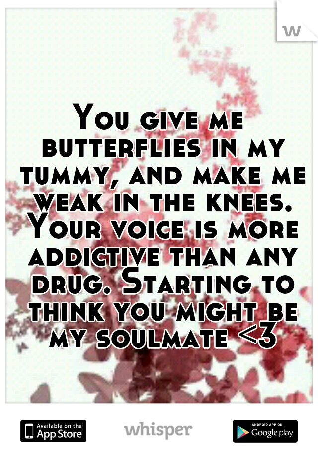 You give me butterflies in my tummy, and make me weak in the knees. Your voice is more addictive than any drug. Starting to think you might be my soulmate <3
