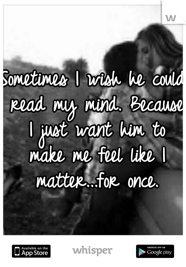 Sometimes I wish he could read my mind. Because I just want him to make me feel like I matter...for once.