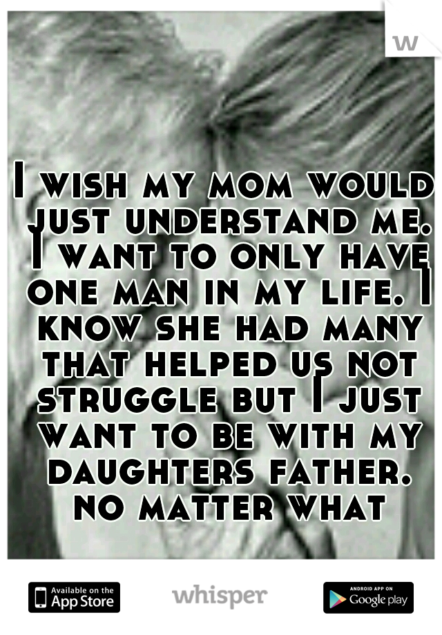 I wish my mom would just understand me. I want to only have one man in my life. I know she had many that helped us not struggle but I just want to be with my daughters father. no matter what