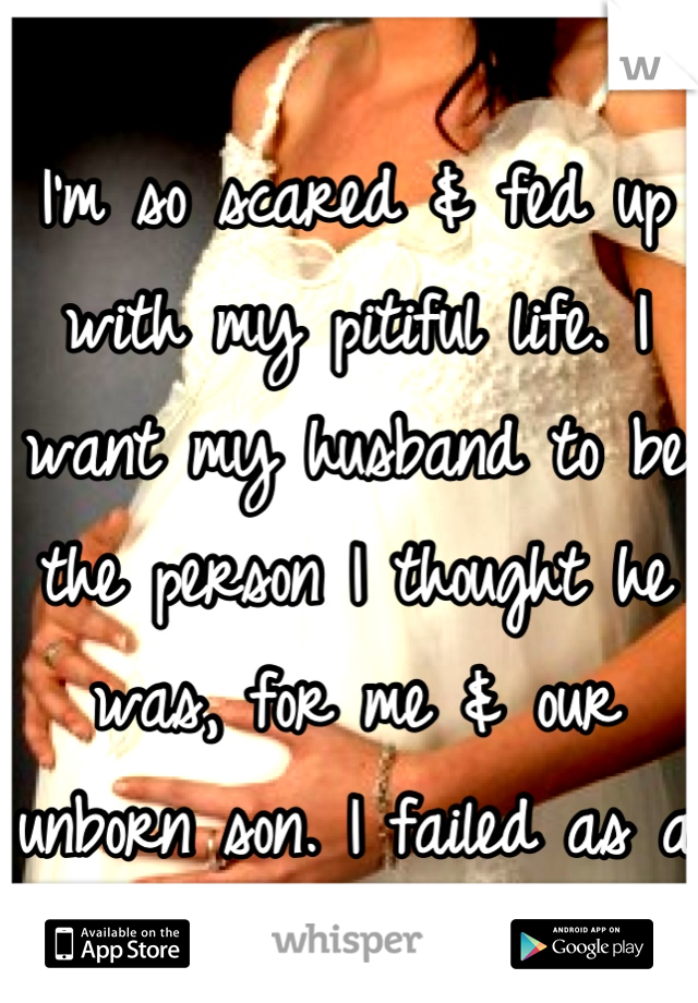 I'm so scared & fed up with my pitiful life. I want my husband to be the person I thought he was, for me & our unborn son. I failed as a parent already.