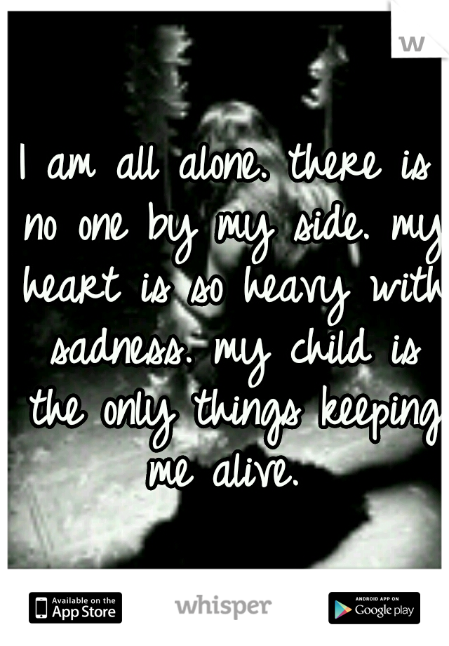 I am all alone. there is no one by my side. my heart is so heavy with sadness. my child is the only things keeping me alive.