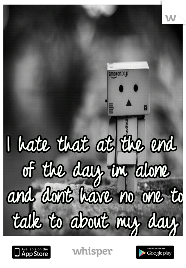 I hate that at the end of the day im alone and dont have no one to talk to about my day