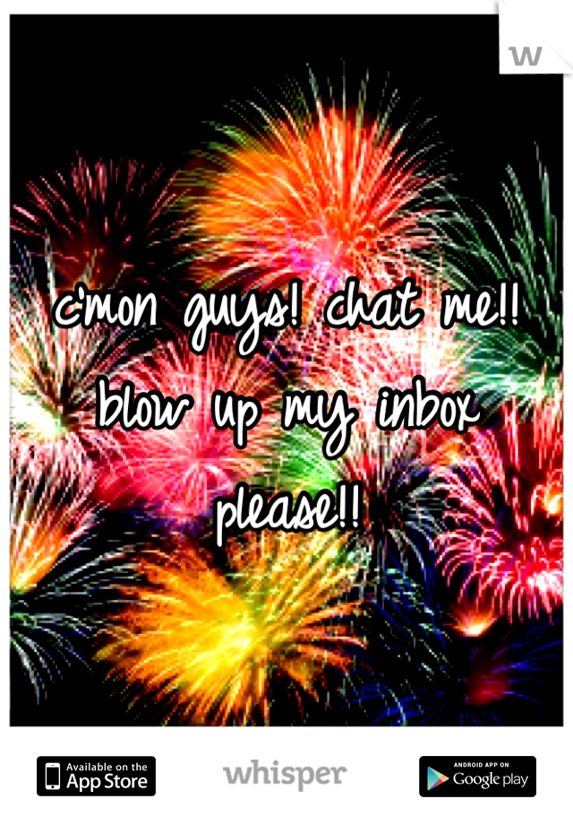 c'mon guys! chat me!! blow up my inbox please!!