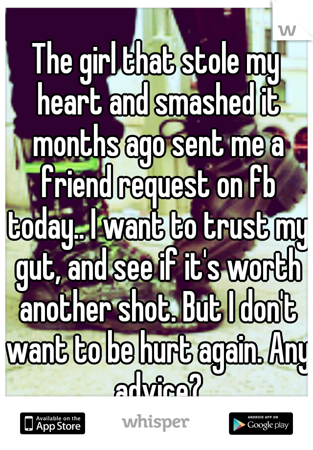 The girl that stole my heart and smashed it months ago sent me a friend request on fb today.. I want to trust my gut, and see if it's worth another shot. But I don't want to be hurt again. Any advice?