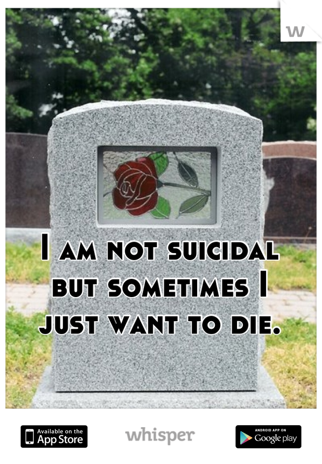 I am not suicidal but sometimes I just want to die.
