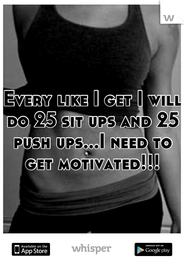 Every like I get I will do 25 sit ups and 25 push ups...I need to get motivated!!!