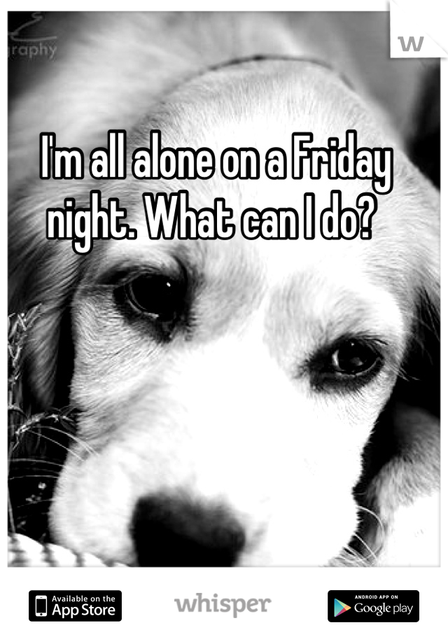 I'm all alone on a Friday night. What can I do?