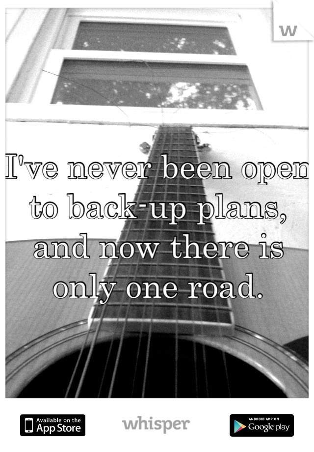 I've never been open to back-up plans, and now there is only one road.