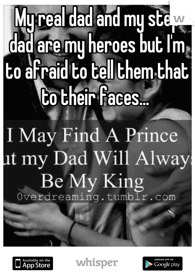 My real dad and my step dad are my heroes but I'm to afraid to tell them that to their faces...