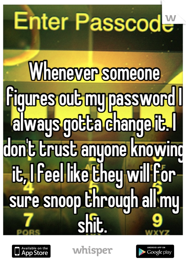 Whenever someone figures out my password I always gotta change it. I don't trust anyone knowing it, I feel like they will for sure snoop through all my shit.