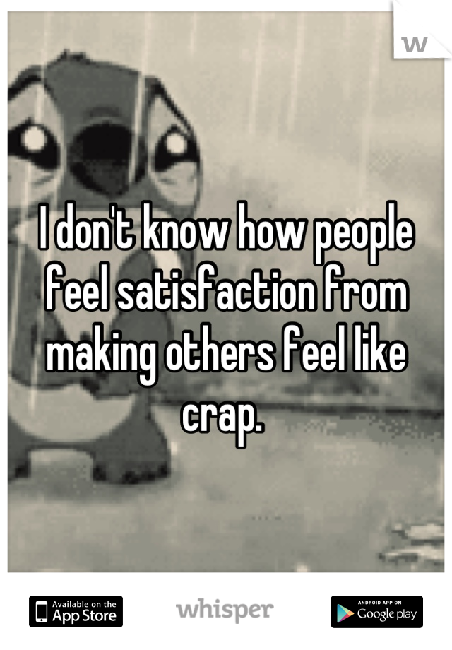 I don't know how people feel satisfaction from making others feel like crap.