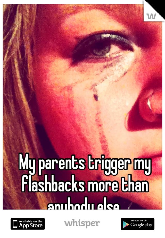 My parents trigger my flashbacks more than anybody else.