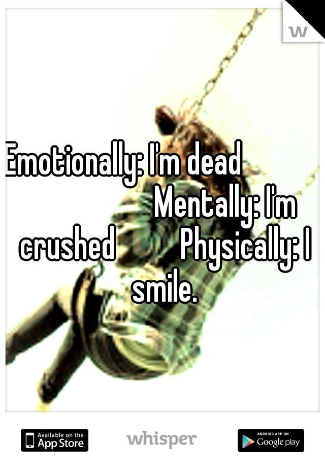 Emotionally: I'm dead                     Mentally: I'm crushed    Physically: I smile.